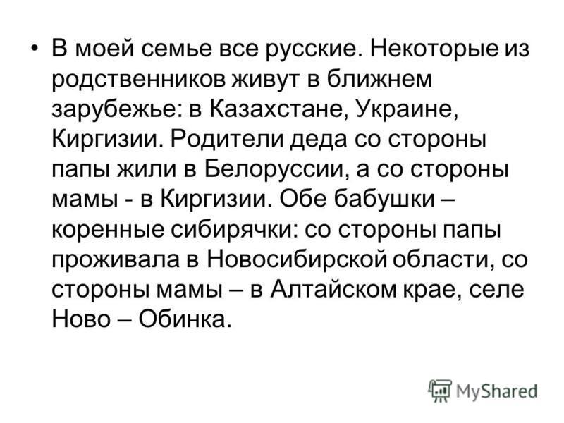 В моей семье все русские. Некоторые из родственников живут в ближнем зарубежье: в Казахстане, Украине, Киргизии. Родители деда со стороны папы жили в Белоруссии, а со стороны мамы - в Киргизии. Обе бабушки – коренные сибирячки: со стороны папы прожив