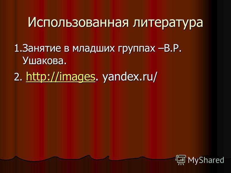 Использованная литература 1. Занятие в младших группах –В.Р. Ушакова. 2. http://images. yandex.ru/ http://images