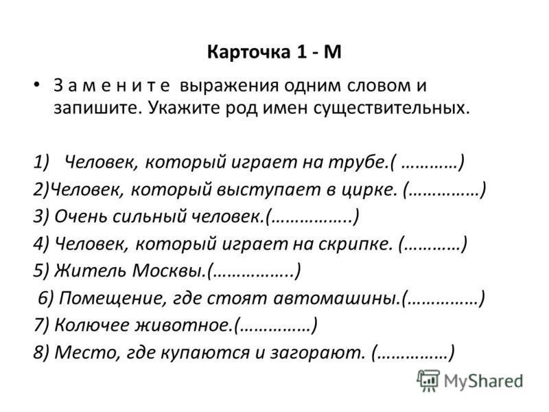 Карточка 1 - М З а м е н и т е выражения одним словом и запишите. Укажите род имен существительных. 1)Человек, который играет на трубе.( …………) 2)Человек, который выступает в цирке. (……………) 3) Очень сильный человек.(……………..) 4) Человек, который играет