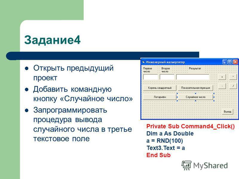 Задание 4 Открыть предыдущий проект Добавить командную кнопку «Случайное число» Запрограммировать процедура вывода случайного числа в третье текстовое поле Private Sub Command4_Click() Dim a As Double a = RND(100) Text3. Text = a End Sub