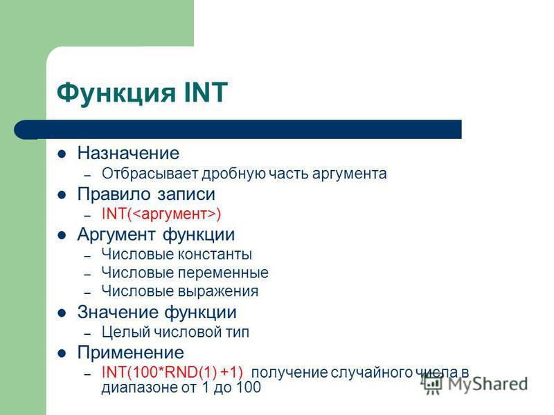Функция INT Назначение – Отбрасывает дробную часть аргумента Правило записи – INT( ) Аргумент функции – Числовые константы – Числовые переменные – Числовые выражения Значение функции – Целый числовой тип Применение – INT(100*RND(1) +1) получение случ