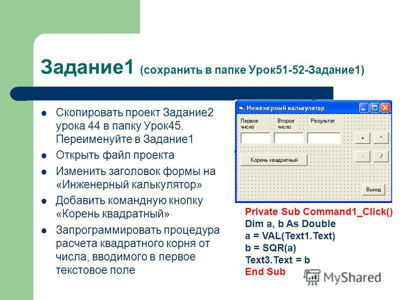 Задание 1 (сохранить в папке Урок 51-52-Задание 1) Скопировать проект Задание 2 урока 44 в папку Урок 45. Переименуйте в Задание 1 Открыть файл проекта Изменить заголовок формы на «Инженерный калькулятор» Добавить командную кнопку «Корень квадратный»
