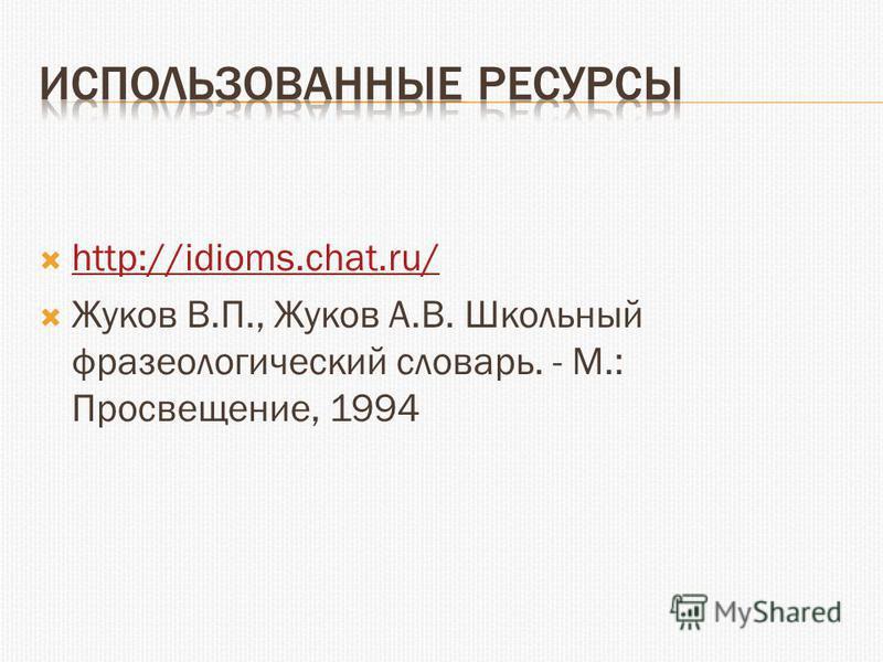 http://idioms.chat.ru/ Жуков В.П., Жуков А.В. Школьный фразеологический словарь. - М.: Просвещение, 1994