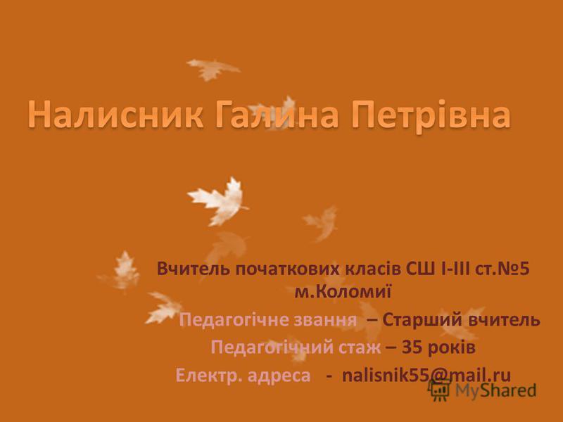 Вчитель початкових класів СШ І-ІІІ ст.5 м.Коломиї Педагогічне звання – Старший вчитель Педагогічний стаж – 35 років Електр. адреса - nalisnik55@mail.ru