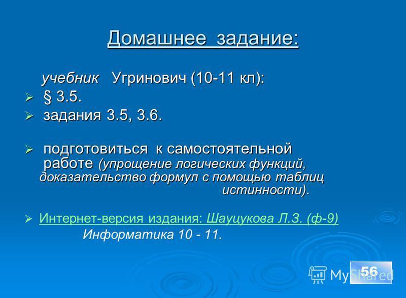 Домашнее задание: учебник Угринович (10-11 кл): учебник Угринович (10-11 кл): § 3.5. § 3.5. задания 3.5, 3.6. задания 3.5, 3.6. подготовиться к самостоятельной работе (упрощение логических функций, доказательство формул с помощью таблиц истинности).