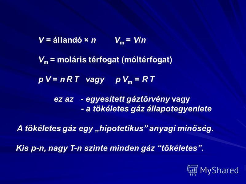 V = állandó × n V m = V/n V m = moláris térfogat (móltérfogat) p V = n R T vagy p V m = R T ez az - egyesített gáztörvény vagy - a tökéletes gáz állapotegyenlete A tökéletes gáz egy hipotetikus anyagi minőség. Kis p-n, nagy T-n szinte minden gáz töké