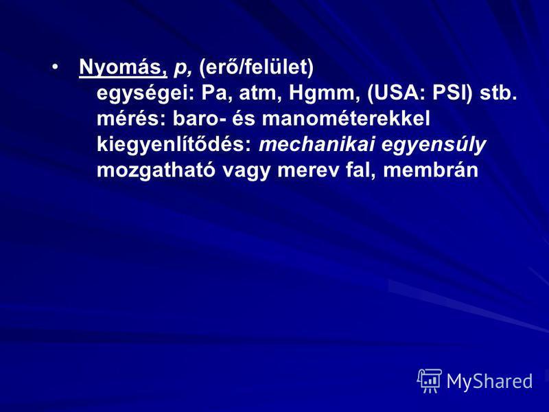 Nyomás, p, (erő/felület) egységei: Pa, atm, Hgmm, (USA: PSI) stb. mérés: baro- és manométerekkel kiegyenlítődés: mechanikai egyensúly mozgatható vagy merev fal, membrán