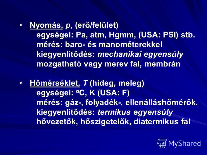 Nyomás, p, (erő/felület) egységei: Pa, atm, Hgmm, (USA: PSI) stb. mérés: baro- és manométerekkel kiegyenlítődés: mechanikai egyensúly mozgatható vagy merev fal, membrán Hőmérséklet, T (hideg, meleg) egységei: o C, K (USA: F) mérés: gáz-, folyadék-, e
