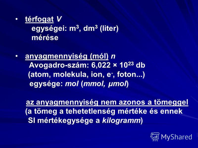 térfogat V egységei: m 3, dm 3 (liter) mérése anyagmennyiség (mól) n Avogadro-szám: 6,022 × 10 23 db (atom, molekula, ion, e -, foton...) egysége: mol (mmol, μmol) az anyagmennyiség nem azonos a tömeggel (a tömeg a tehetetlenség mértéke és ennek SI m