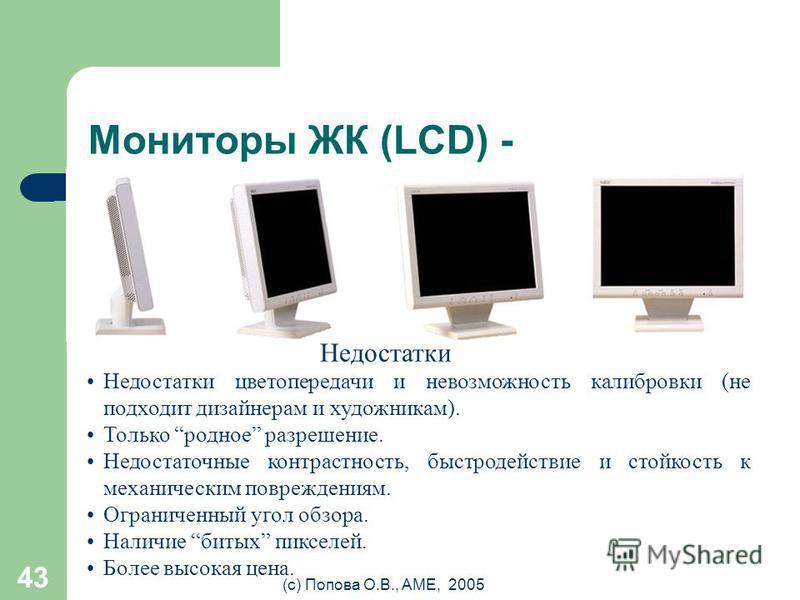 (с) Попова О.В., AME, 2005 42 Мониторы ЖК (LCD) + ЖК – жидко- кристаллические LCD – Liquid Crystal Display При сравнимом размере диагонали видимой области 14 LCD 15 ЭЛТ Бликов на экране в 3 и более раз меньше (меньше коэффициент отражения). Не создае
