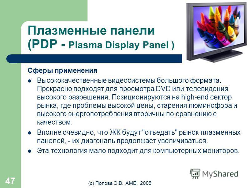 (с) Попова О.В., AME, 2005 46 Плазменные панели (PDP - Plasma Display Panel ) Недостатки Достичь размера пикселя меньше 0,5 мм практически невозможно. Поэтому плазменные телевизоры с диагональю меньше 32
