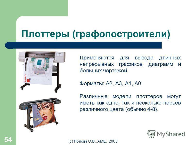 (с) Попова О.В., AME, 2005 53 Струйные принтеры (Ink Jet) Недостатки Низкая экономичность. Затраты на чернила уже в первый год как минимум в 5 раз превысят стоимость устройства, при объемах печати в 10–15 страниц в день. Непроизводительный расход чер