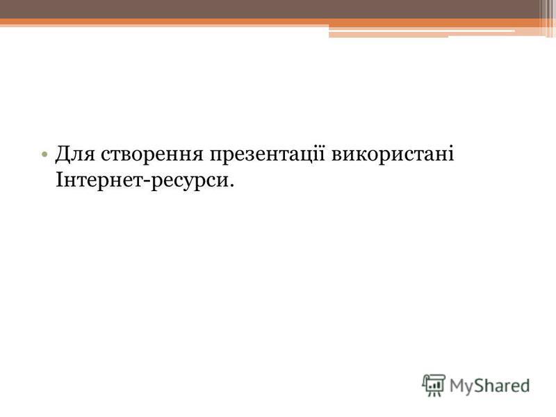 Для створення презентації використані Інтернет-ресурси.