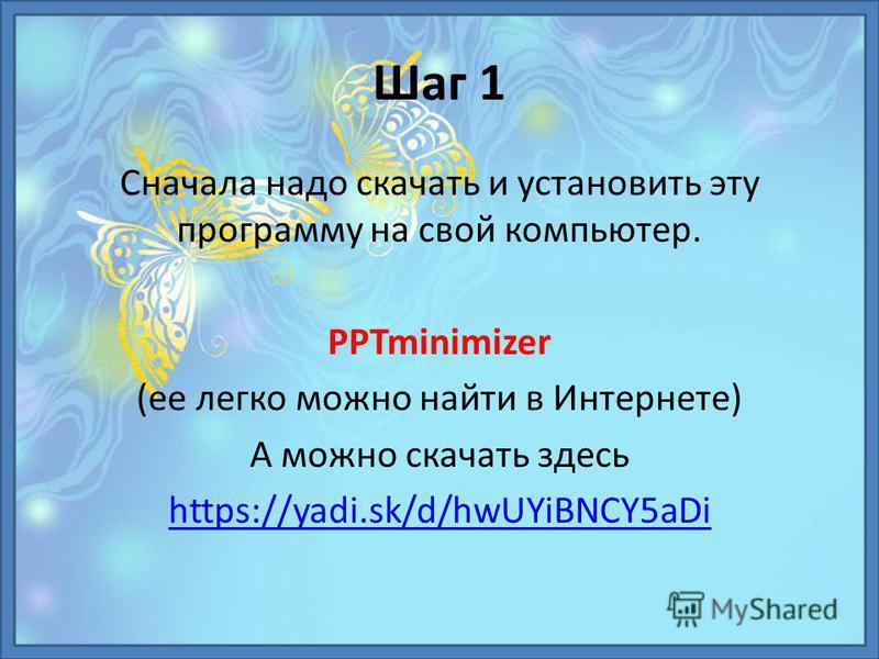 Шаг 1 Сначала надо скачать и установить эту программу на свой компьютер. PPTminimizer (ее легко можно найти в Интернете) А можно скачать здесь https://yadi.sk/d/hwUYiBNCY5aDi
