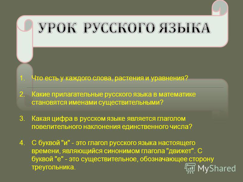1. Что есть у каждого слова, растения и уравнения? 2. Какие прилагательные русского языка в математике становятся именами существительными? 3. Какая цифра в русском языке является глаголом повелительного наклонения единственного числа? 4. С буквой
