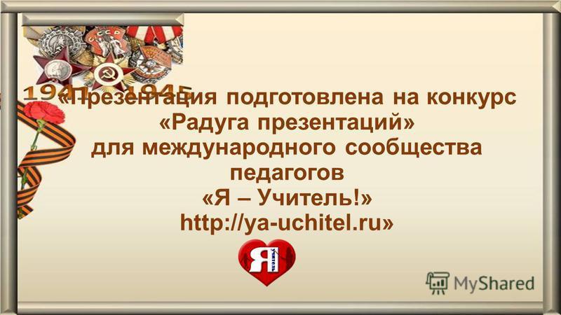 «Презентация подготовлена на конкурс «Радуга презентаций» для международного сообщества педагогов «Я – Учитель!» http://ya-uchitel.ru»