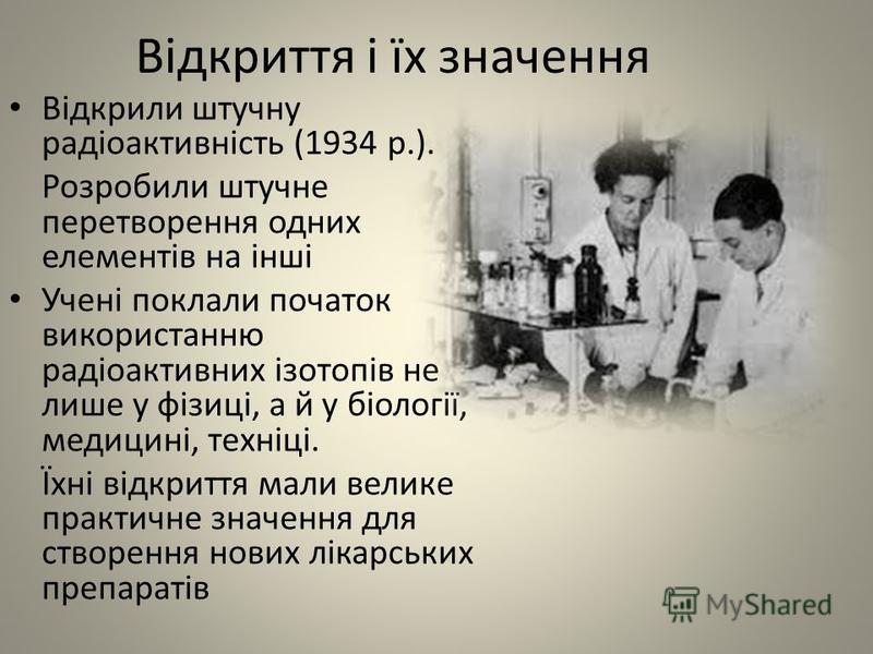 Відкриття і їх значення Відкрили штучну радіоактивність (1934 р.). Розробили штучне перетворення одних елементів на інші Учені поклали початок використанню радіоактивних ізотопів не лише у фізиці, а й у біології, медицині, техніці. Їхні відкриття мал
