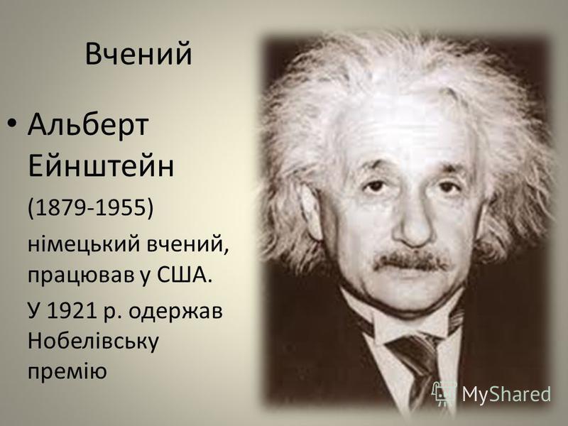 Вчений Альберт Ейнштейн (1879-1955) німецький вчений, працював у США. У 1921 р. одержав Нобелівську премію