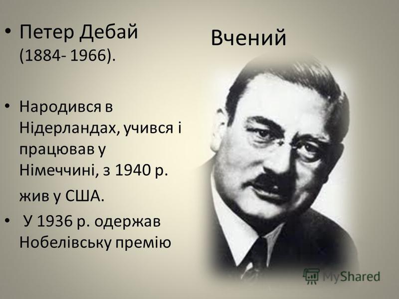 Вчений Петер Дебай (1884- 1966). Народився в Нідерландах, учився і працював у Німеччині, з 1940 р. жив у США. У 1936 р. одержав Нобелівську премію
