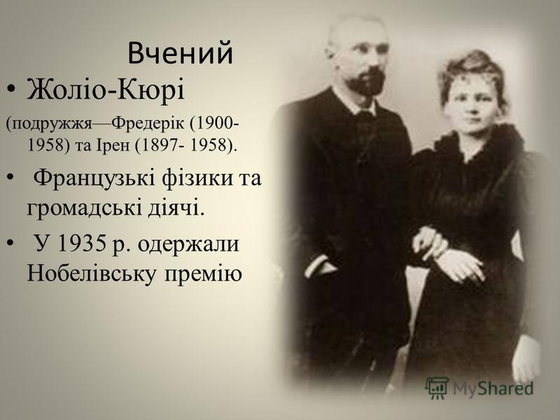 Вчений Жоліо-Кюрі (подружжяФредерік (1900- 1958) та Ірен (1897- 1958). Французькі фізики та громадські діячі. У 1935 р. одержали Нобелівську премію