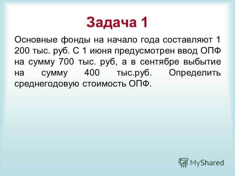 Задача 1 Основные фонды на начало года составляют 1 200 тыс. руб. С 1 июня предусмотрен ввод ОПФ на сумму 700 тыс. руб, а в сентябре выбытие на сумму 400 тыс.руб. Определить среднегодовую стоимость ОПФ.