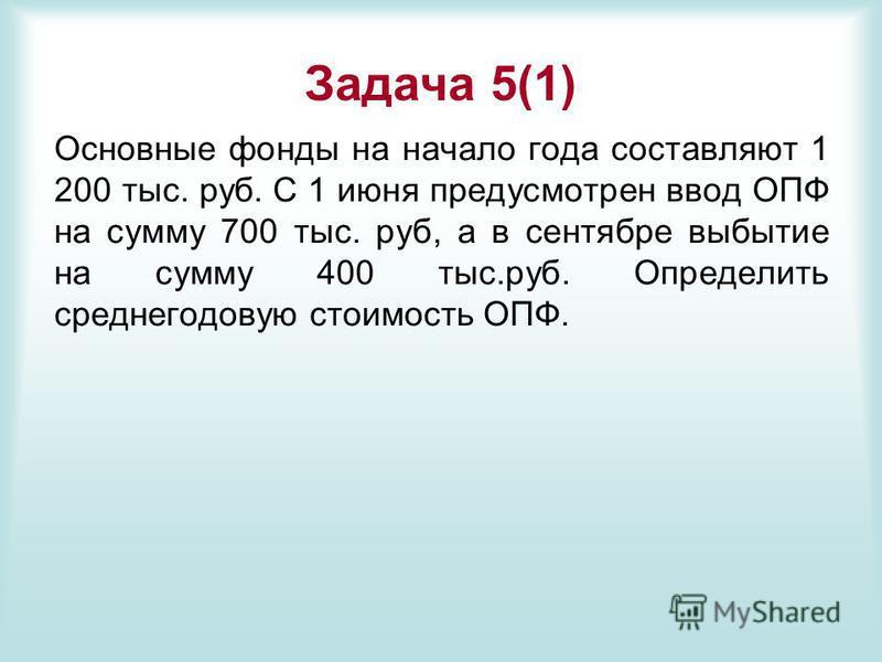 Задача 5(1) Основные фонды на начало года составляют 1 200 тыс. руб. С 1 июня предусмотрен ввод ОПФ на сумму 700 тыс. руб, а в сентябре выбытие на сумму 400 тыс.руб. Определить среднегодовую стоимость ОПФ.