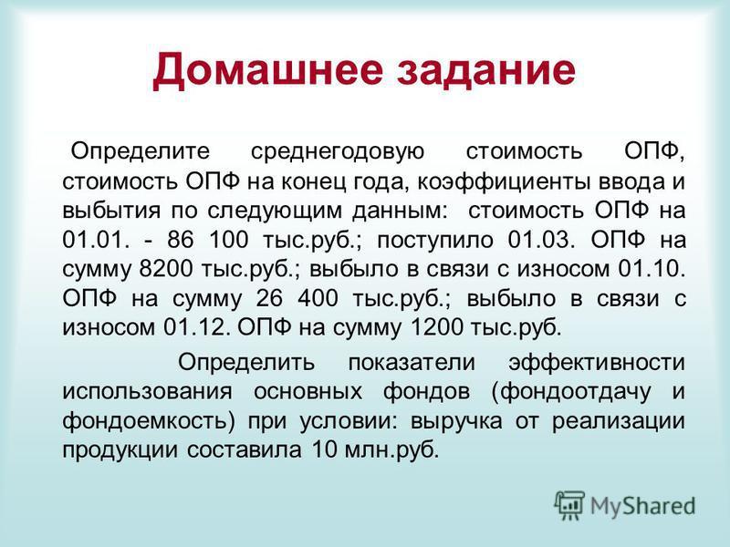 Домашнее задание Определите среднегодовую стоимость ОПФ, стоимость ОПФ на конец года, коэффициенты ввода и выбытия по следующим данным: стоимость ОПФ на 01.01. - 86 100 тыс.руб.; поступило 01.03. ОПФ на сумму 8200 тыс.руб.; выбыло в связи с износом 0