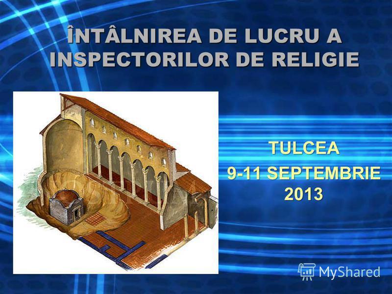ÎNTÂLNIREA DE LUCRU A INSPECTORILOR DE RELIGIE TULCEA 9-11 SEPTEMBRIE 2013 1