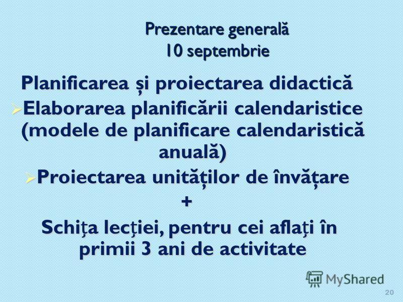 20 Prezentare general ă 10 septembrie Planificarea şi proiectarea didactic ă Elaborarea planific ă rii calendaristice (modele de planificare calendaristic ă anual ă ) Elaborarea planific ă rii calendaristice (modele de planificare calendaristic ă anu