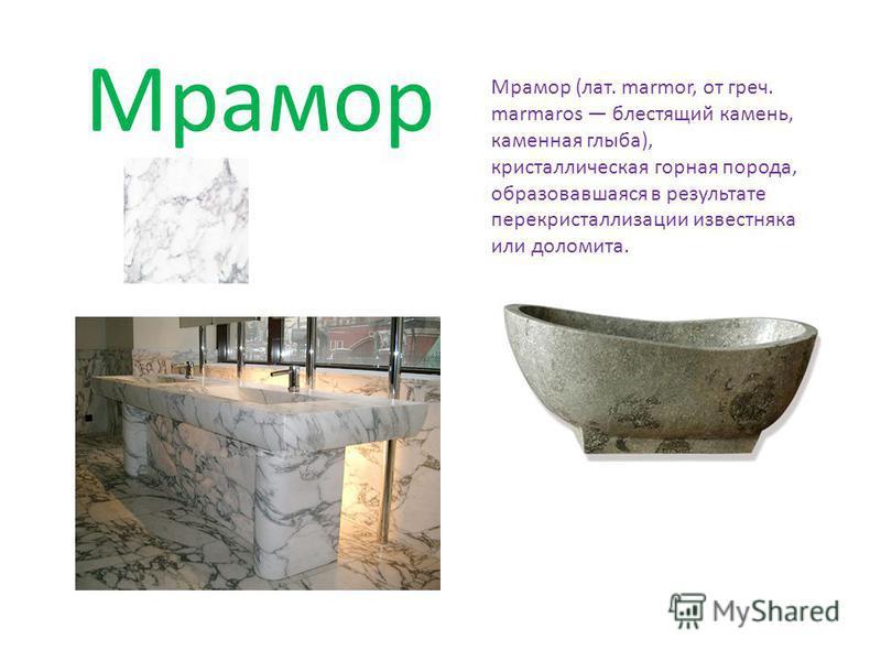 Мрамор Мрамор (лат. marmor, от греч. marmaros блестящий камень, каменная глыба), кристаллическая горная порода, образовавшаяся в результате перекристаллизации известняка или доломита.
