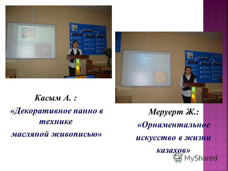 Касым А. : «Декоративное панно в технике масляной живописью» Меруерт Ж.: «Орнаментальное искусство в жизни казахов»