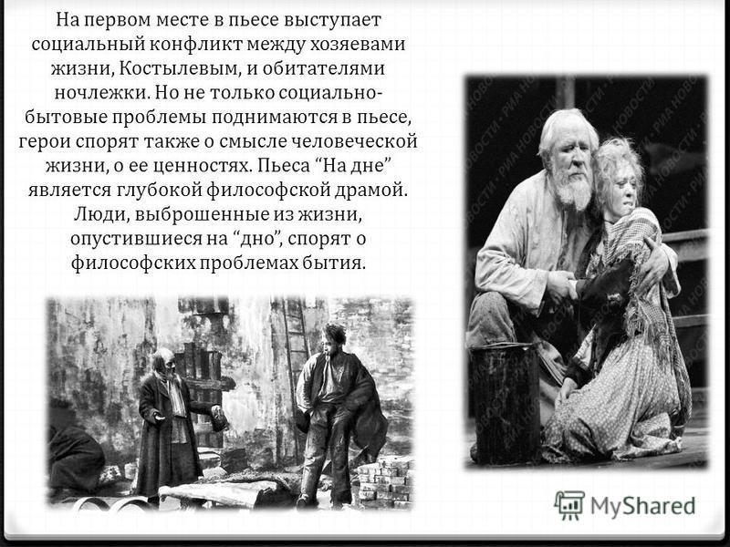 На первом месте в пьесе выступает социальный конфликт между хозяевами жизни, Костылевым, и обитателями ночлежки. Но не только социально- бытовые проблемы поднимаются в пьесе, герои спорят также о смысле человеческой жизни, о ее ценностях. Пьеса На дн