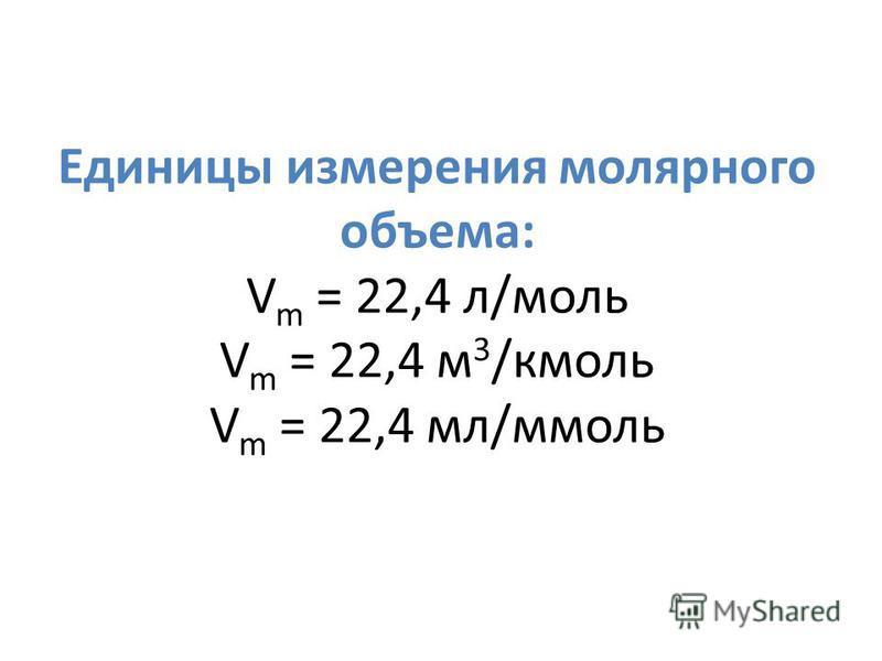 Единицы измерения молярного объема: V m = 22,4 л/моль V m = 22,4 м 3 /кмоль V m = 22,4 мл/ммоль