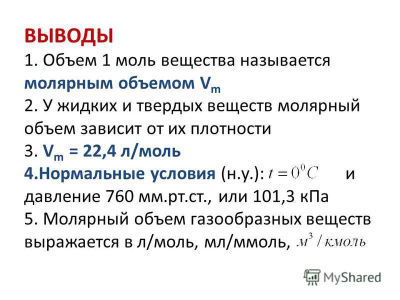 ВЫВОДЫ 1. Объем 1 моль вещества называется молярным объемом V m 2. У жидких и твердых веществ молярный объем зависит от их плотности 3. V m = 22,4 л/моль 4. Нормальные условия (н.у.): и давление 760 мм.рт.ст., или 101,3 к Па 5. Молярный объем газообр