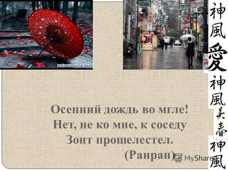 Осенний дождь во мгле! Нет, не ко мне, к соседу Зонт прошелестел. (Ранран)