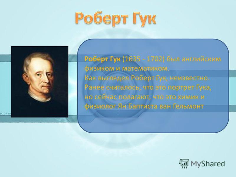 Роберт Гук (1635 - 1702) был английским физиком и математиком. Как выглядел Роберт Гук, неизвестно. Ранее считалось, что это портрет Гука, но сейчас полагают, что это химик и физиолог Ян Баптиста ван Гельмонт