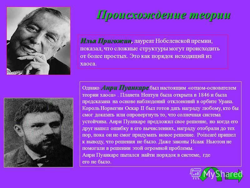 Происхождение теории Илья Пригожин, Илья Пригожин, лауреат Нобелевской премии, показал, что сложные структуры могут происходить от более простых. Это как порядок исходящий из хаоса. Анри Пуанкаре Однако Анри Пуанкаре был настоящим «отцом-основателем
