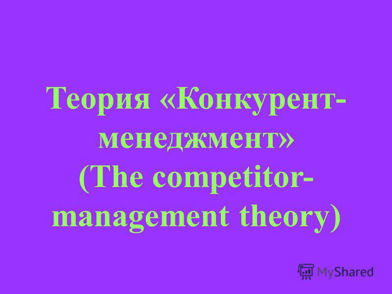 Теория «Конкурент- менеджмент» (The competitor- management theory)