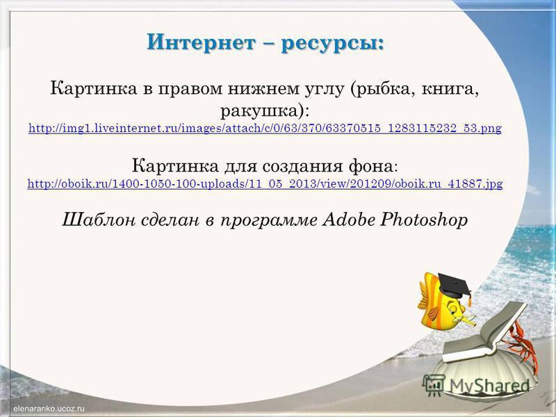 Интернет – ресурсы: Картинка в правом нижнем углу (рыбка, книга, ракушка): http://img1.liveinternet.ru/images/attach/c/0/63/370/63370515_1283115232_53. png Картинка для создания фона : http://oboik.ru/1400-1050-100-uploads/11_05_2013/view/201209/oboi