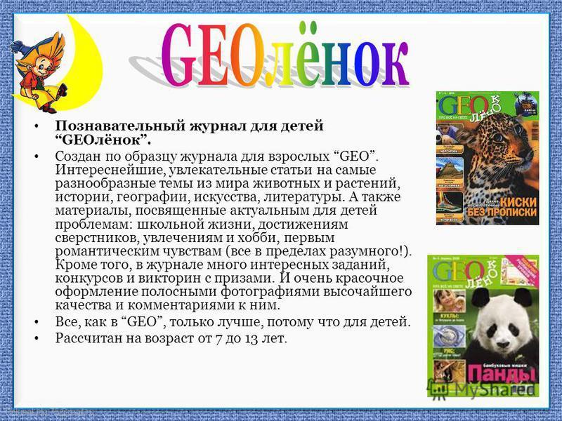 FokinaLida.75@mail.ru Познавательный журнал для детей GEOлёнок. Создан по образцу журнала для взрослых GEO. Интереснейшие, увлекательные статьи на самые разнообразные темы из мира животных и растений, истории, географии, искусства, литературы. А такж