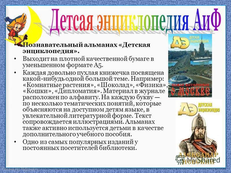 FokinaLida.75@mail.ru Познавательный альманах «Детская энциклопедия». Выходит на плотной качественной бумаге в уменьшенном формате А5. Каждая довольно пухлая книжечка посвящена какой-нибудь одной большой теме. Например: «Комнатные растения», «Шоколад
