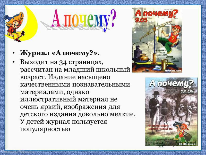 FokinaLida.75@mail.ru Журнал «А почему?». Выходит на 34 страницах, рассчитан на младший школьный возраст. Издание насыщено качественными познавательными материалами, однако иллюстративный материал не очень яркий, изображения для детского издания дово