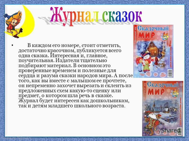 FokinaLida.75@mail.ru В каждом его номере, стоит отметить, достаточно красочном, публикуется всего одна сказка. Интересная и, главное, поучительная. Издатели тщательно подбирают материал. В основном это проверенные временем и полезные для сердца и ра