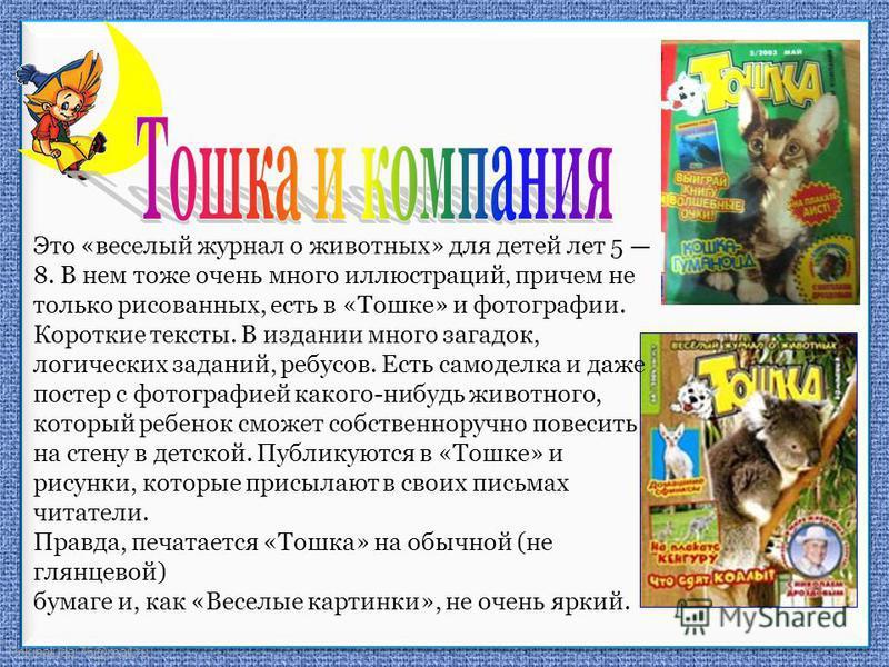 FokinaLida.75@mail.ru «Тошка и компания» Это «веселый журнал о животных» для детей лет 5 8. В нем тоже очень много иллюстраций, причем не только рисованных, есть в «Тошке» и фотографии. Короткие тексты. В издании много загадок, логических заданий, ре