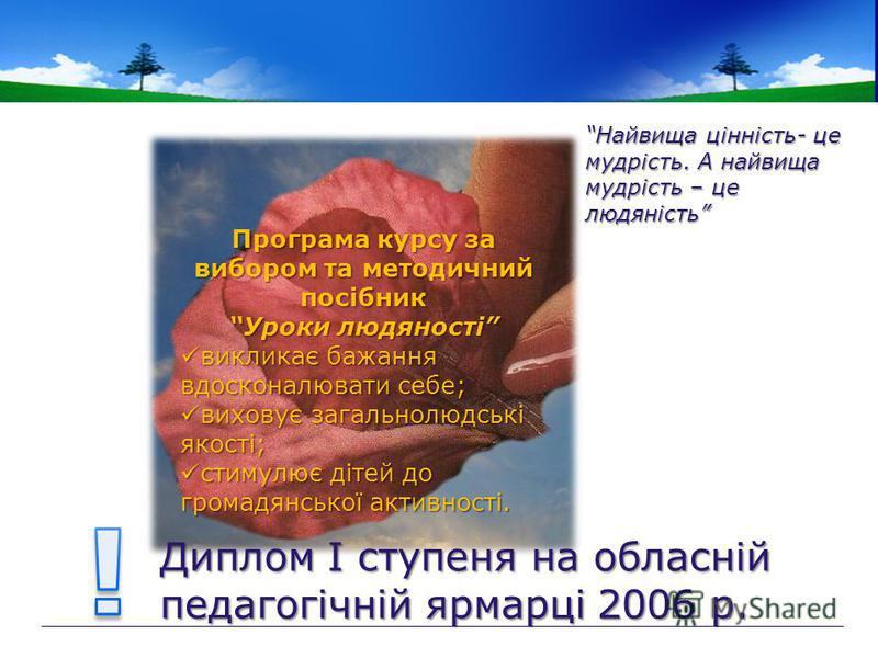 Найвища цінність- це мудрість. А найвища мудрість – це людяність Диплом І ступеня на обласній педагогічній ярмарці 2006 р. Програма курсу за вибором та методичний посібник Уроки людяності викликає бажання вдосконалювати себе; викликає бажання вдоскон