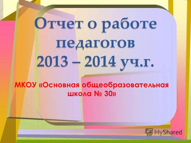 Отчет о работе педагогов 2013 – 2014 уч.г. МКОУ «Основная общеобразовательная школа 30»