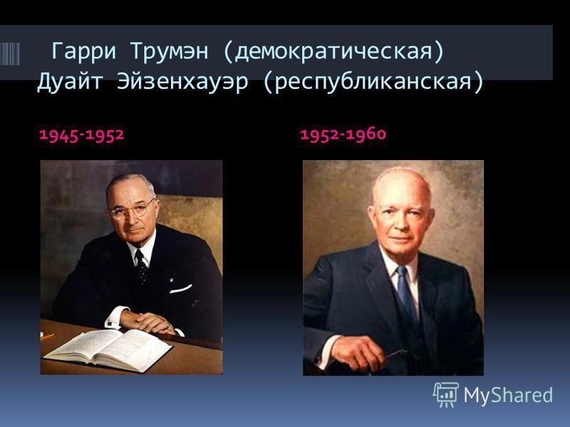 Гарри Трумэн (демократическая) Дуайт Эйзенхауэр (республиканская) 1945-19521952-1960