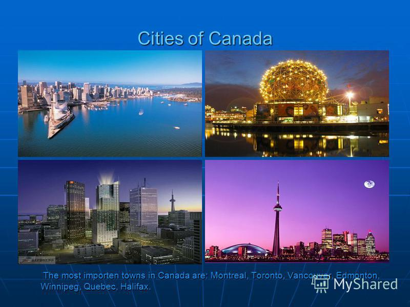 Cities of Canada The most importen towns in Canada are: Montreal, Toronto, Vancouver, Edmonton, Winnipeg, Quebec, Halifax. The most importen towns in Canada are: Montreal, Toronto, Vancouver, Edmonton, Winnipeg, Quebec, Halifax.