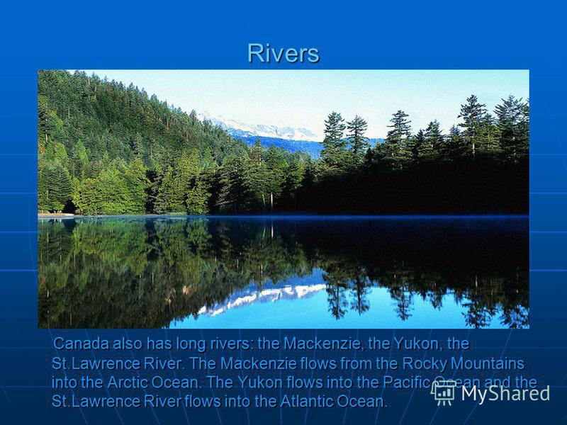 Rivers Canada also has long rivers: the Mackenzie, the Yukon, the St.Lawrence River. The Mackenzie flows from the Rocky Mountains into the Arctic Ocean. The Yukon flows into the Pacific Ocean and the St.Lawrence River flows into the Atlantic Ocean. C