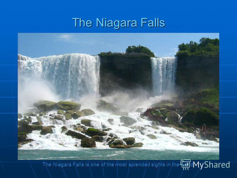 The Niagara Falls The Niagara Falls is one of the most splended sights in the world.